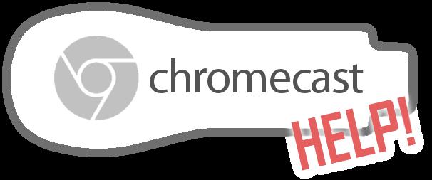 Chromecast Help -